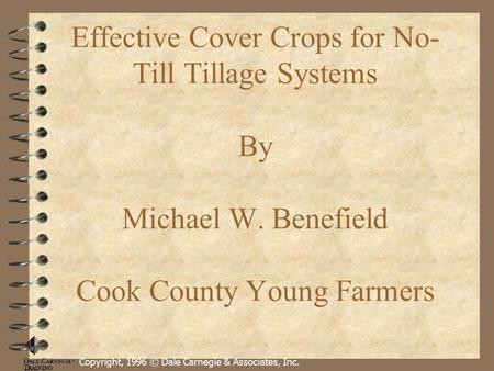 Effective Cover Crops for No- Till Tillage Systems By Michael W. Benefield Cook County Young Farmers Copyright, 1996 © Dale Carnegie & Associates, Inc.