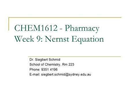 CHEM1612 - Pharmacy Week 9: Nernst Equation Dr. Siegbert Schmid School of Chemistry, Rm 223 Phone: 9351 4196