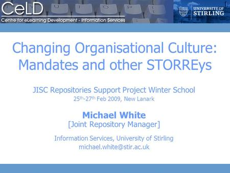Changing Organisational Culture: Mandates and other STORREys JISC Repositories Support Project Winter School 25 th -27 th Feb 2009, New Lanark Michael.