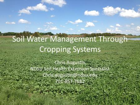 Soil Water Management Through Cropping Systems Chris Augustin NDSU Soil Health Extension Specialist 701-857-7682.