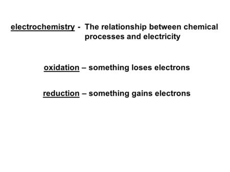 Electrochemistry - The relationship between chemical processes and electricity oxidation – something loses electrons reduction – something gains electrons.