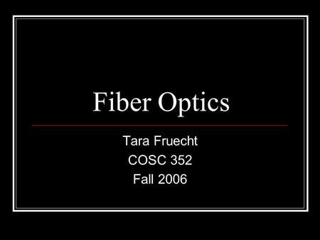 Fiber Optics Tara Fruecht COSC 352 Fall 2006. Overview Fiber optics 101 Parts of a cable How they work 19 th Century Fiber Optics 20 th Century Fiber.