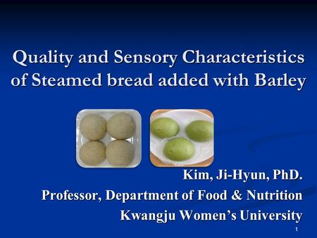 Quality and Sensory Characteristics of Steamed bread added with Barley Kim, Ji-Hyun, PhD. Professor, Department of Food & Nutrition Kwangju Women's University.