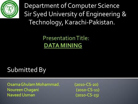 Department of Computer Science Sir Syed University of Engineering & Technology, Karachi-Pakistan. Presentation Title: DATA MINING Submitted By.