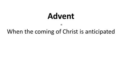 Advent = When the coming of Christ is anticipated.