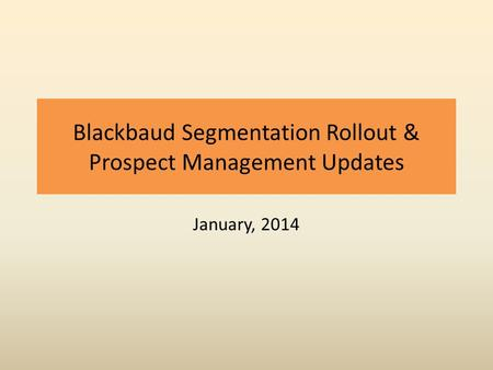 Blackbaud Segmentation Rollout & Prospect Management Updates January, 2014.