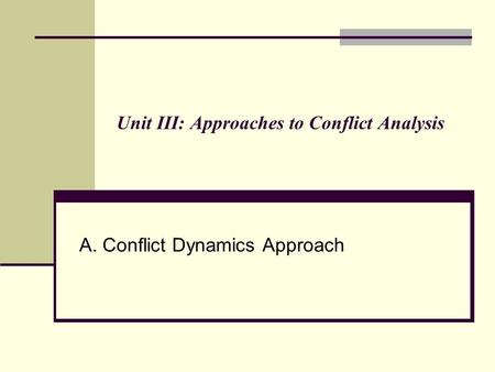 Unit III: Approaches to Conflict Analysis A. Conflict Dynamics Approach.
