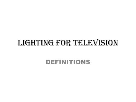 LIGHTING FOR TELEVISION DEFINITIONS. 1.BARN DOORS: Metal flaps attached to the front of a lighting instrument; used to control where the light falls on.