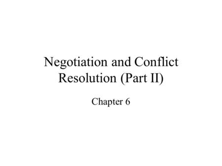 Negotiation and Conflict Resolution (Part II) Chapter 6.