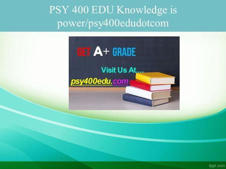 PSY 400 EDU Knowledge is power/psy400edudotcom. PSY 400 EDU Knowledge is power PSY 400 Entire Course FOR MORE CLASSES VISIT www.psy400edu.com PSY 400.