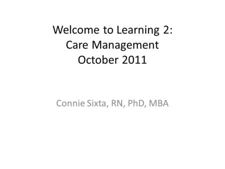 Welcome to Learning 2: Care Management October 2011 Connie Sixta, RN, PhD, MBA.