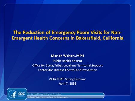 The Reduction of Emergency Room Visits for Non- Emergent Health Concerns in Bakersfield, California Mariah Walton, MPH Public Health Advisor Office for.