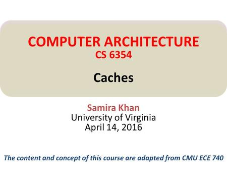 Samira Khan University of Virginia April 14, 2016 COMPUTER ARCHITECTURE CS 6354 Caches The content and concept of this course are adapted from CMU ECE.