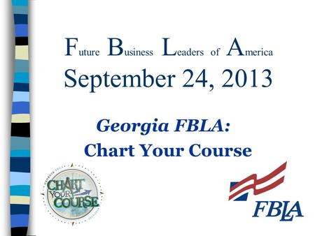 F uture B usiness L eaders of A merica September 24, 2013 Georgia FBLA: Chart Your Course.
