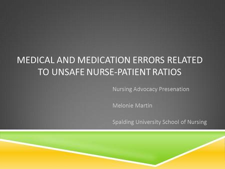 MEDICAL AND MEDICATION ERRORS RELATED TO UNSAFE NURSE-PATIENT RATIOS Nursing Advocacy Presenation Melonie Martin Spalding University School of Nursing.