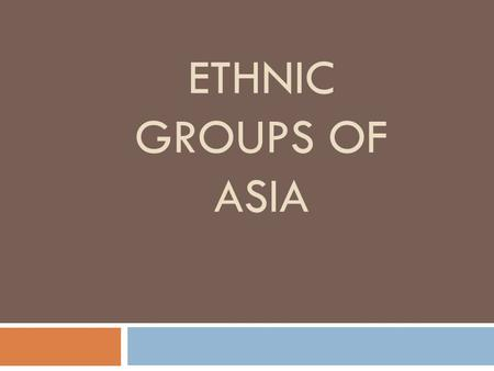 ETHNIC GROUPS OF ASIA. Han  Where: China  Religion: Primary religions—Confucianism, Taoism, Buddhism (religion is banned though)  Culture:  Largest.