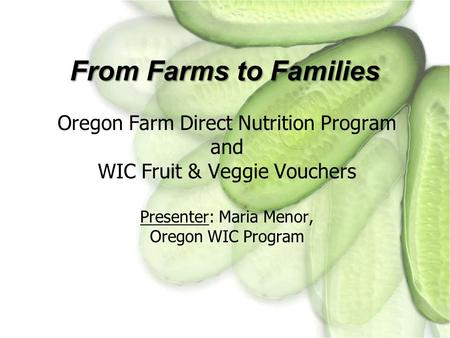 From Farms to Families Oregon Farm Direct Nutrition Program and WIC Fruit & Veggie Vouchers Presenter: Maria Menor, Oregon WIC Program.