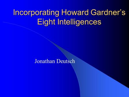 Incorporating Howard Gardner's Eight Intelligences Jonathan Deutsch.