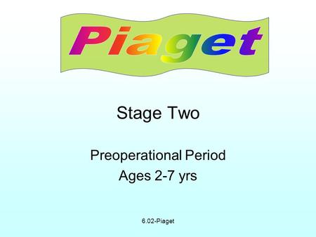 6.02-Piaget Stage Two PreoperationalPeriod Ages 2-7 yrs.