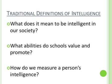 T RADITIONAL D EFINITIONS OF I NTELLIGENCE What does it mean to be intelligent in our society? What abilities do schools value and promote? How do we measure.