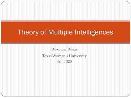 Roxanna Rosas Texas Woman's University Fall 2008 Theory of Multiple Intelligences.