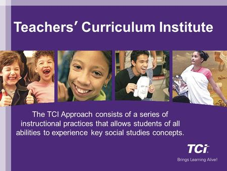 Teachers' Curriculum Institute Welcome The TCI Approach consists of a series of instructional practices that allows students of all abilities to experience.