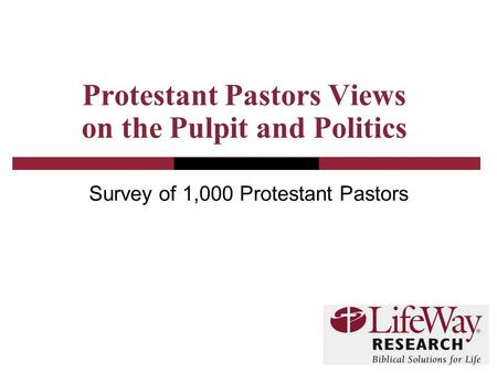 Protestant Pastors Views on the Pulpit and Politics Survey of 1,000 Protestant Pastors.