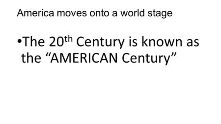 "America moves onto a world stage The 20 th Century is known as the ""AMERICAN Century"""
