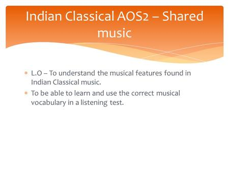  L.O – To understand the musical features found in Indian Classical music.  To be able to learn and use the correct musical vocabulary in a listening.