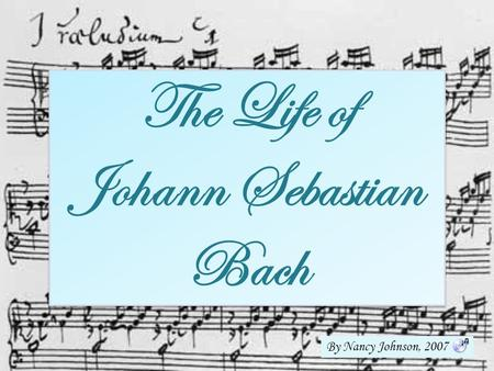 The Life of Johann Sebastian Bach By Nancy Johnson, 2007.