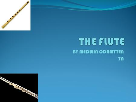 BY MEDWIN ODAMTTEN 7N. History of the flute The oldest flutes found, are thousands of years old and made of bones. These flutes were used during hunting.