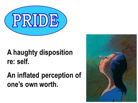 A haughty disposition re: self. An inflated perception of one's own worth.