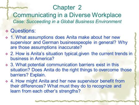 Chapter 2 Communicating in a Diverse Workplace Case: Succeeding in a Global Business Environment  Questions:  1. What assumptions does Anita make about.