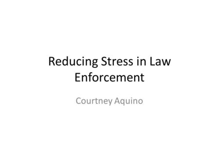 Reducing Stress in Law Enforcement Courtney Aquino.