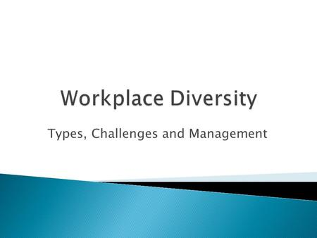 Types, Challenges and Management.  Work place diversity refers to the variety of differences between people in an organization.  Diversity encompasses.