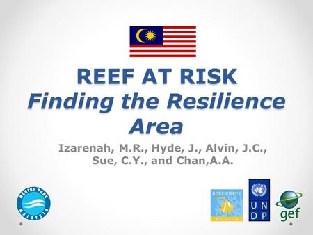 REEF AT RISK Finding the Resilience Area Izarenah, M.R., Hyde, J., Alvin, J.C., Sue, C.Y., and Chan,A.A.