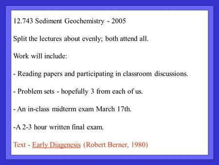 12.743 Sediment Geochemistry - 2005 Split the lectures about evenly; both attend all. Work will include: - Reading papers and participating in classroom.