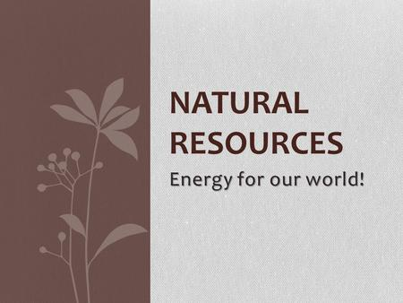 Energy for our world! NATURAL RESOURCES. Resources Natural resources are essential to the survival and growth of the human race. Types: Renewable- have.