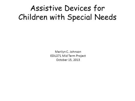 Assistive Devices for Children with Special Needs Marilyn C. Johnson EDU271 Mid Term Project October 15, 2013.