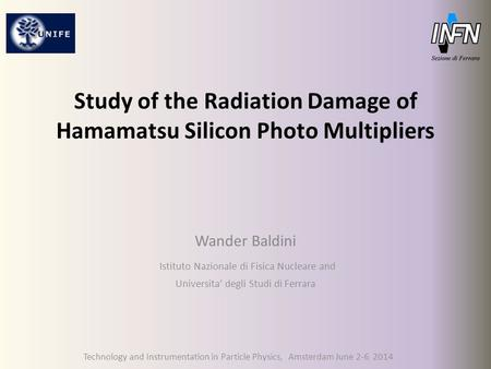 Study of the Radiation Damage of Hamamatsu Silicon Photo Multipliers Wander Baldini Istituto Nazionale di Fisica Nucleare and Universita' degli Studi di.