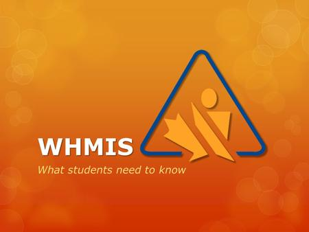 WHMIS What students need to know. WHMIS Stands for… W W orkplace H H azardous M M aterials I I nformation S S ystem.