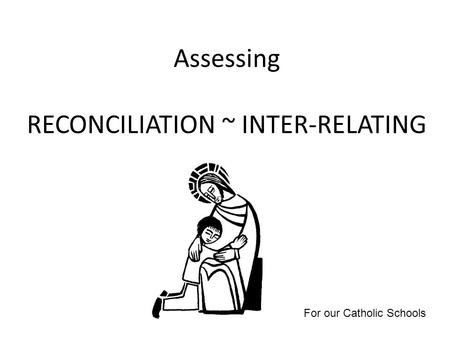 Assessing RECONCILIATION ~ INTER-RELATING For our Catholic Schools.