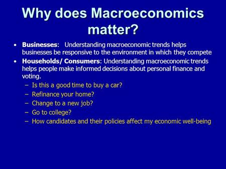 Why does Macroeconomics matter? Businesses: Understanding macroeconomic trends helps businesses be responsive to the environment in which they compete.