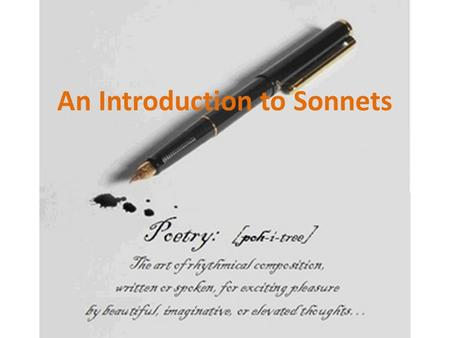 An Introduction to Sonnets. What is a sonnet? Sonnets are poems that meet the following rules: 1.All sonnets are 14 lines long. 2.Sonnets in English are.