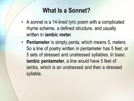 What Is a Sonnet? A sonnet is a 14-lined lyric poem with a complicated rhyme scheme, a defined structure, and usually written in iambic meter. Pentameter.