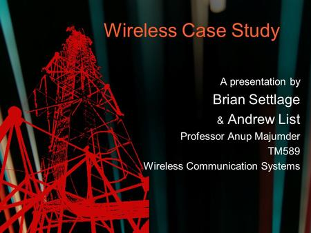 Wireless Case Study A presentation by Brian Settlage & Andrew List Professor Anup Majumder TM589 Wireless Communication Systems.