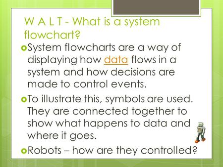 W A L T - What is a system flowchart?  System flowcharts are a way of displaying how data flows in a system and how decisions are made to control events.data.