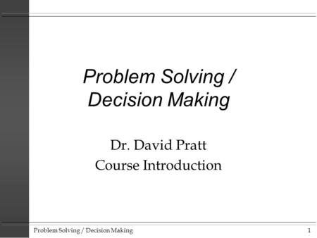 Problem Solving / Decision Making1 Dr. David Pratt Course Introduction.