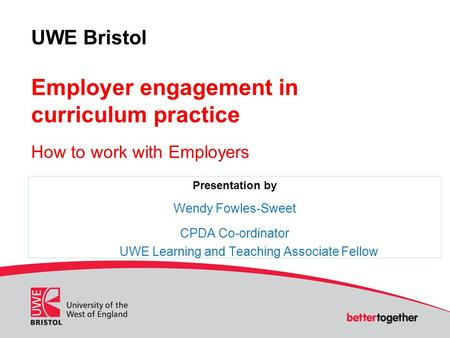UWE Bristol Employer engagement in curriculum practice How to work with Employers Presentation by Wendy Fowles-Sweet CPDA Co-ordinator UWE Learning and.