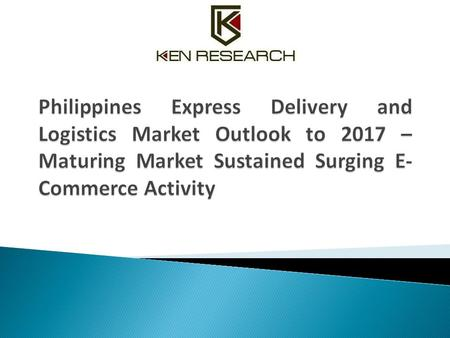 Philippines Express Delivery and Logistics Market Outlook to 2017 – Maturing Market Sustained Surging E-Commerce Activity.